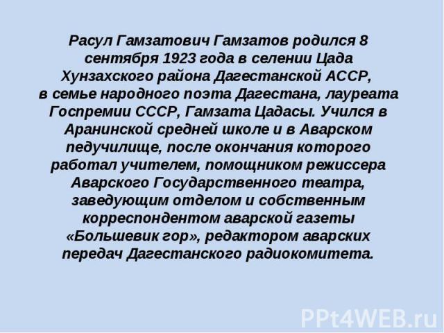 Расул Гамзатович Гамзатов родился 8 сентября 1923 года в селении Цада Хунзахского района Дагестанской АССР, в семье народного поэта Дагестана, лауреата Госпремии СССР, Гамзата Цадасы. Учился в Аранинской средней школе и в Аварском педучилище, после …