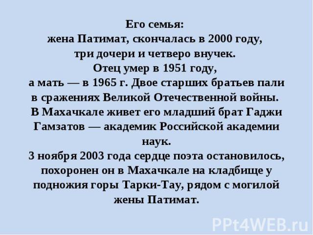 Его семья: жена Патимат, скончалась в 2000 году, три дочери и четверо внучек. Отец умер в 1951 году, а мать — в 1965 г. Двое старших братьев пали в сражениях Великой Отечественной войны. В Махачкале живет его младший брат Гаджи Гамзатов — академик Р…