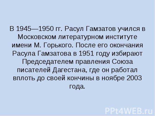 В 1945—1950 гг. Расул Гамзатов учился в Московском литературном институте имени М. Горького. После его окончания Расула Гамзатова в 1951 году избирают Председателем правления Союза писателей Дагестана, где он работал вплоть до своей кончины в ноябре…