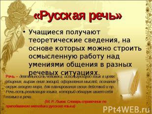 «Русская речь» Учащиеся получают теоретические сведения, на основе которых можно