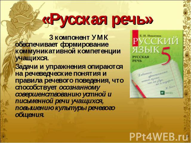 «Русская речь» 3 компонент УМК обеспечивает формирование коммуникативной компетенции учащихся. Задачи и упражнения опираются на речеведческие понятия и правила речевого поведения, что способствует осознанному совершенствованию устной и письменной ре…
