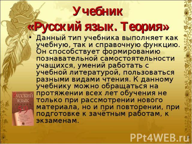 Учебник «Русский язык. Теория» Данный тип учебника выполняет как учебную, так и справочную функцию. Он способствует формированию познавательной самостоятельности учащихся, умений работать с учебной литературой, пользоваться разными видами чтения. К …
