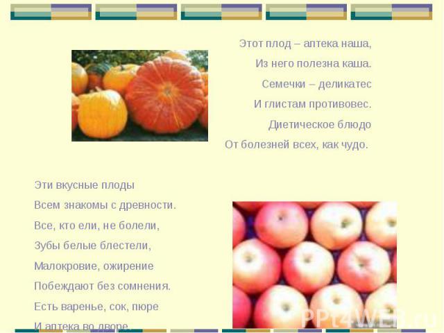 Этот плод – аптека наша, Из него полезна каша. Семечки – деликатес И глистам противовес. Диетическое блюдо От болезней всех, как чудо. Эти вкусные плоды Всем знакомы с древности. Все, кто ели, не болели, Зубы белые блестели, Малокровие, ожирение Поб…