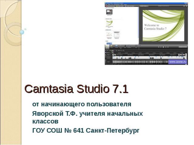 Camtasia Studio 7.1 от начинающего пользователя Яворской Т.Ф. учителя начальных классов ГОУ СОШ № 641 Санкт-Петербург