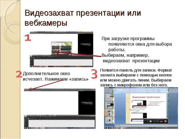 Видеозахват презентации или вебкамеры При загрузке программы появляются окна для выбора работы. Выбираем, например, видеозахват презентации Дополнительное окно исчезает. Нажимаем «запись» Появится панель для записи. Формат захвата выбираем с помощью…