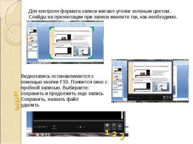 Для контроля формата записи мигают уголки зеленым цветом. Слайды на презентации при записи меняете так, как необходимо. Видеозапись останавливается с помощью кнопки F10. Появится окно с пробной записью. Выбираете: сохранить и продолжить еще запись С…