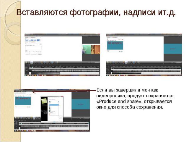 Вставляются фотографии, надписи ит.д. Если вы завершили монтаж видеоролика, продукт сохраняется «Produce and share», открывается окно для способа сохранения.