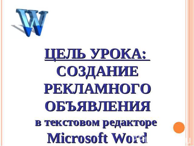 Цель урока: Создание рекламного объявления в текстовом редакторе Microsoft Word