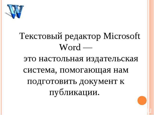 Текстовый редактор Microsoft Word— это настольная издательская система, помогающая нам подготовить документ к публикации.