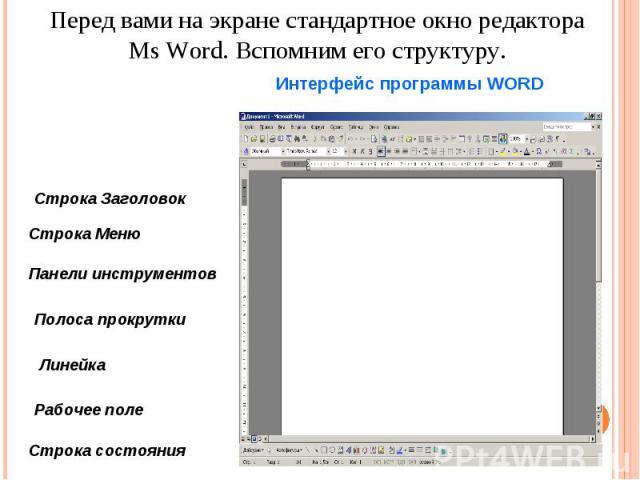 Перед вами на экране стандартное окно редактора Ms Word. Вспомним его структуру. Интерфейс программы WORD Строка Заголовок Строка Меню Панели инструментов Полоса прокрутки Линейка Рабочее поле Строка состояния