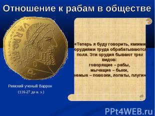 Отношение к рабам в обществе Римский ученый Варрон «Теперь я буду говорить, каки