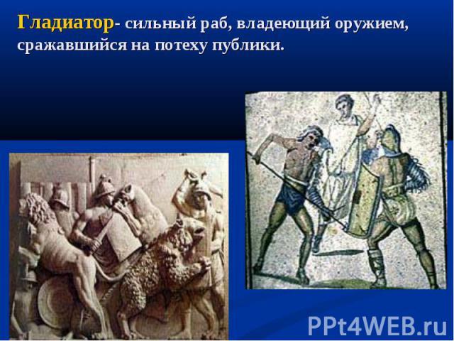 Гладиатор- сильный раб, владеющий оружием, сражавшийся на потеху публики.