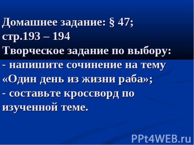 Домашнее задание: § 47; стр.193 – 194 Творческое задание по выбору: - напишите сочинение на тему «Один день из жизни раба»; - составьте кроссворд по изученной теме.