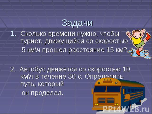 Задачи Сколько времени нужно, чтобы турист, движущийся со скоростью 5 км\ч прошел расстояние 15 км? 2. Автобус движется со скоростью 10 км\ч в течение 30 с. Определить путь, который он проделал.