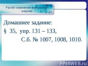 Расчёт изменения внутренней энергииДомашнее задание: § 35, упр. 131 – 133, С.б.