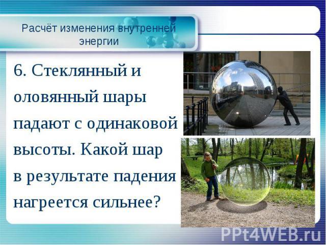 Расчёт изменения внутренней энергии6. Стеклянный и оловянный шары падают с одинаковой высоты. Какой шар в результате падения нагреется сильнее?