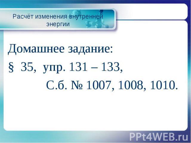 Расчёт изменения внутренней энергииДомашнее задание: § 35, упр. 131 – 133, С.б. № 1007, 1008, 1010.