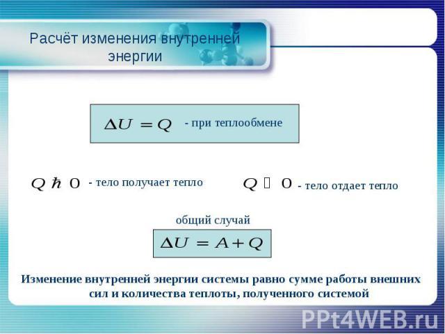 Расчёт изменения внутренней энергии - тело получает тепло - тело отдает тепло Изменение внутренней энергии системы равно сумме работы внешних сил и количества теплоты, полученного системой