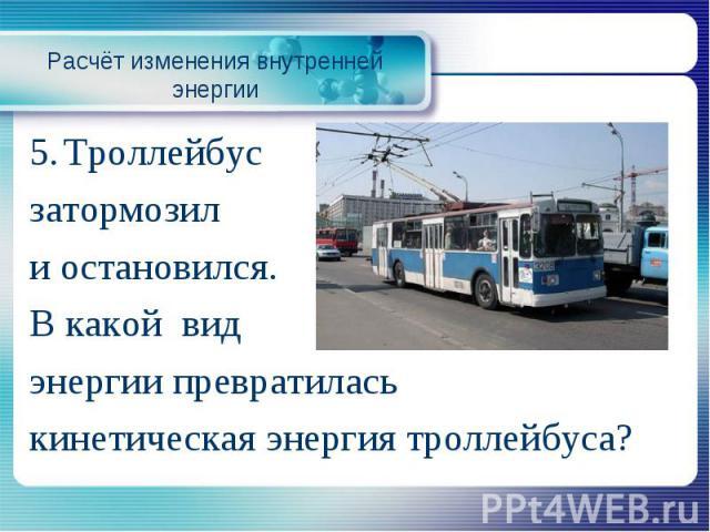 Расчёт изменения внутренней энергии5. Троллейбус затормозил и остановился. В какой вид энергии превратилась кинетическая энергия троллейбуса?