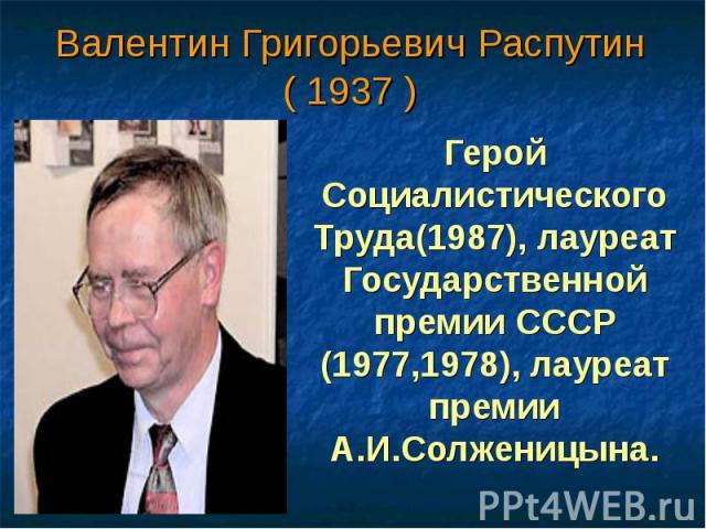 Валентин Григорьевич Распутин ( 1937 ) Герой Социалистического Труда(1987), лауреат Государственной премии СССР (1977,1978), лауреат премии А.И.Солженицына.