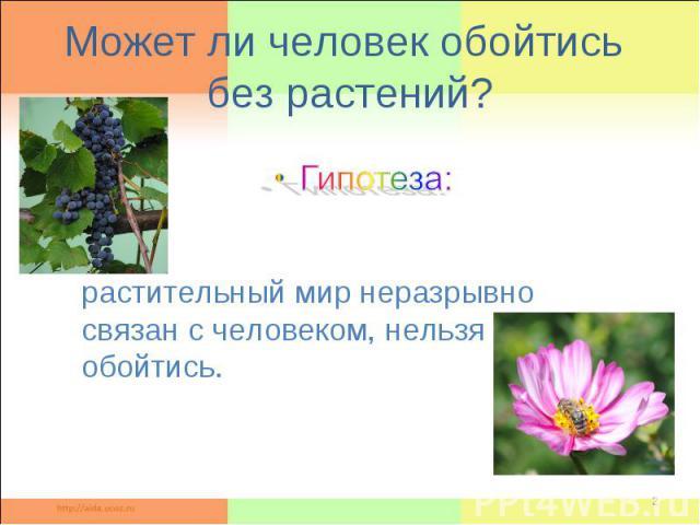 Может ли человек обойтись без растений ? Гипотеза: растительный мир неразрывно связан с человеком, нельзя обойтись.