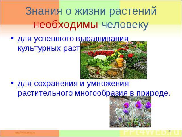 Знания о жизни растений необходимы человекудля успешного выращивания культурных растений; для сохранения и умножения растительного многообразия в природе.