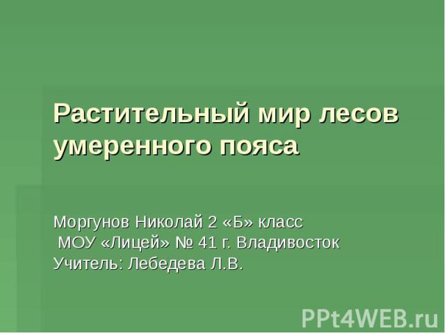 Растительный мир лесов умеренного пояса Моргунов Николай 2 «Б» класс МОУ «Лицей» № 41 г. Владивосток Учитель: Лебедева Л.В.