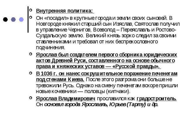 Внутренняя политика: Он «посадил» в крупные города и земли своих сыновей. В Новгороде княжил старший сын Изяслав, Святослав получил в управление Чернигов, Всеволод – Переяславль и Ростово-Суздальскую землю. Великий князь зорко следил за своими ставл…