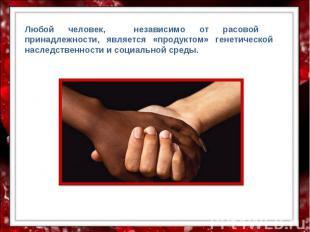 Любой человек, независимо от расовой принадлежности, является «продуктом» генети
