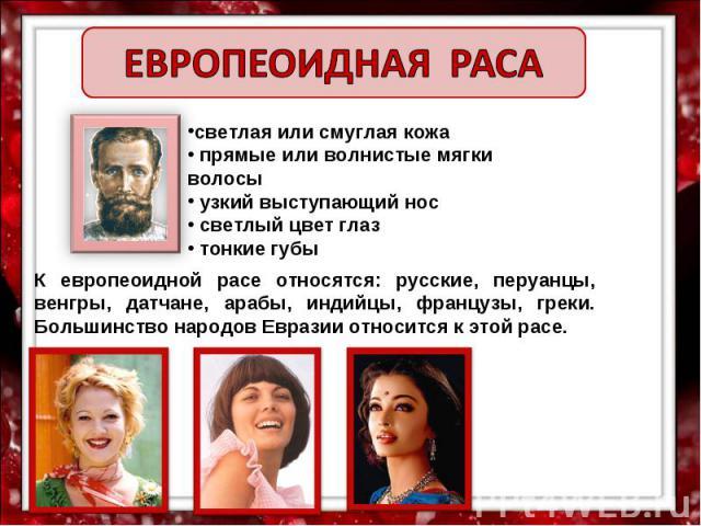 ЕВРОПЕОИДНАЯ РАСА светлая или смуглая кожа прямые или волнистые мягки волосы узкий выступающий нос светлый цвет глаз тонкие губы К европеоидной расе относятся: русские, перуанцы, венгры, датчане, арабы, индийцы, французы, греки. Большинство народов …