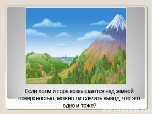Если холм и гора возвышаются над земной поверхностью, можно ли сделать вывод, чт