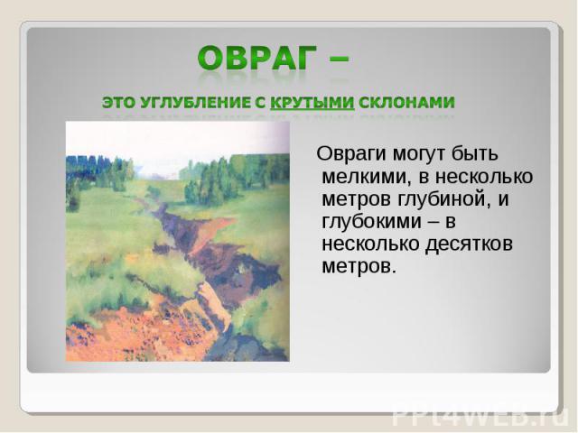 Овраг – это углубление с крутыми склонами Овраги могут быть мелкими, в несколько метров глубиной, и глубокими – в несколько десятков метров.