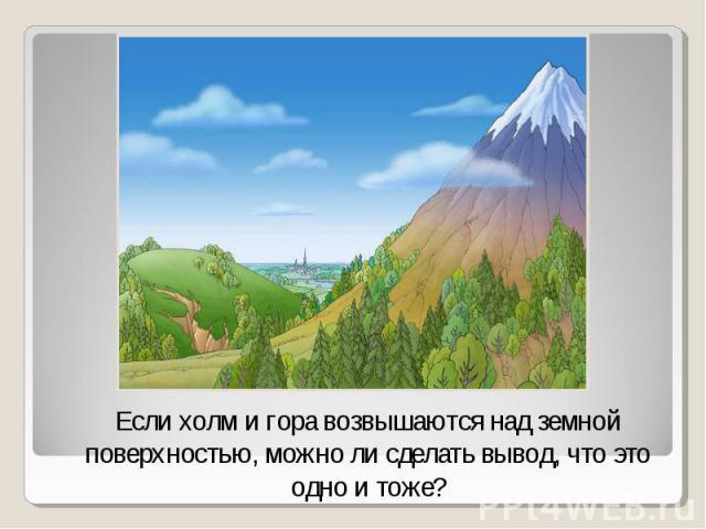 Если холм и гора возвышаются над земной поверхностью, можно ли сделать вывод, что это одно и тоже?