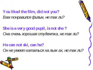 You liked the film, did not you? Вам понравился фильм, не так ли? She is a very