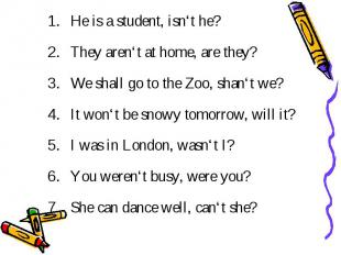 He is a student, isn't he? They aren't at home, are they? We shall go to the Zoo