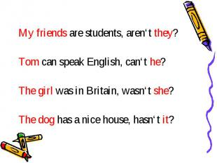 My friends are students, aren't they? Tom can speak English, can't he? The girl