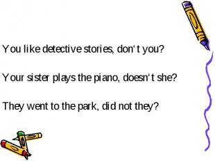 You like detective stories, don't you? Your sister plays the piano, doesn't she?