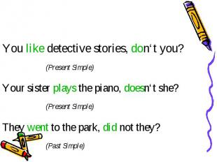You like detective stories, don't you? (Present Simple) Your sister plays the pi