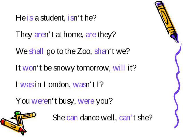 He is a student, isn't he? They aren't at home, are they? We shall go to the Zoo, shan't we? It won't be snowy tomorrow, will it? I was in London, wasn't I? You weren't busy, were you? She can dance well, can't she?