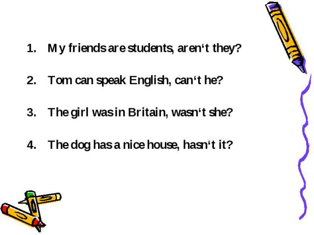 My friends are students, aren't they? Tom can speak English, can't he? The girl was in Britain, wasn't she? The dog has a nice house, hasn't it?