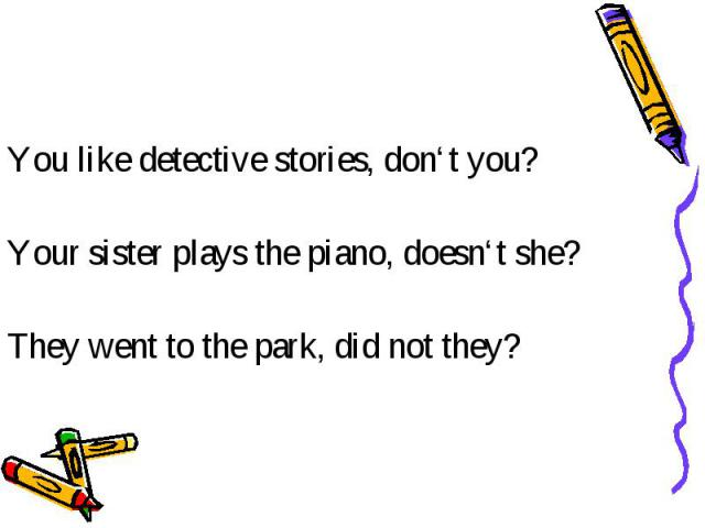 You like detective stories, don't you? Your sister plays the piano, doesn't she? They went to the park, did not they?