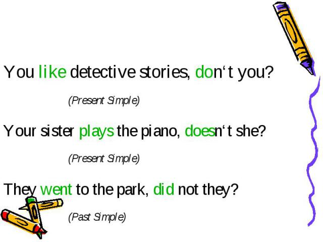 You like detective stories, don't you? (Present Simple) Your sister plays the piano, doesn't she? (Present Simple) They went to the park, did not they? (Past Simple)