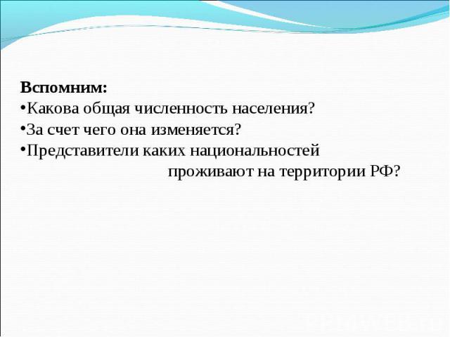 Вспомним: Какова общая численность населения? За счет чего она изменяется? Представители каких национальностей проживают на территории РФ?