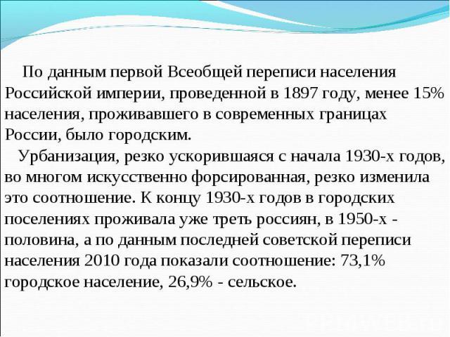 По данным первой Всеобщей переписи населения Российской империи, проведенной в 1897 году, менее 15% населения, проживавшего в современных границах России, было городским. Урбанизация, резко ускорившаяся с начала 1930-х годов, во многом искусственно …