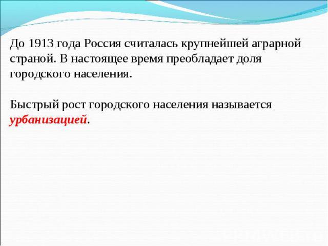 До 1913 года Россия считалась крупнейшей аграрной страной. В настоящее время преобладает доля городского населения. Быстрый рост городского населения называется урбанизацией.
