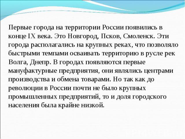 Первые города на территории России появились в конце IX века. Это Новгород, Псков, Смоленск. Эти города располагались на крупных реках, что позволяло быстрыми темпами осваивать территорию в русле рек Волга, Днепр. В городах появляются первые мануфак…