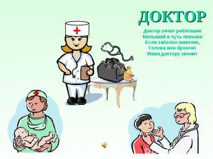 ДОКТОР Доктор лечит ребятишек Малышей и чуть повыше Если заболел животик, Голова