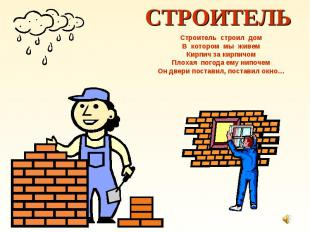 СТРОИТЕЛЬ Строитель строил дом В котором мы живем Кирпич за кирпичом Плохая пого