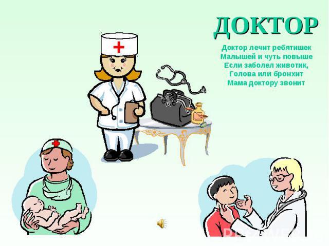 ДОКТОР Доктор лечит ребятишек Малышей и чуть повыше Если заболел животик, Голова или бронхит Мама доктору звонит
