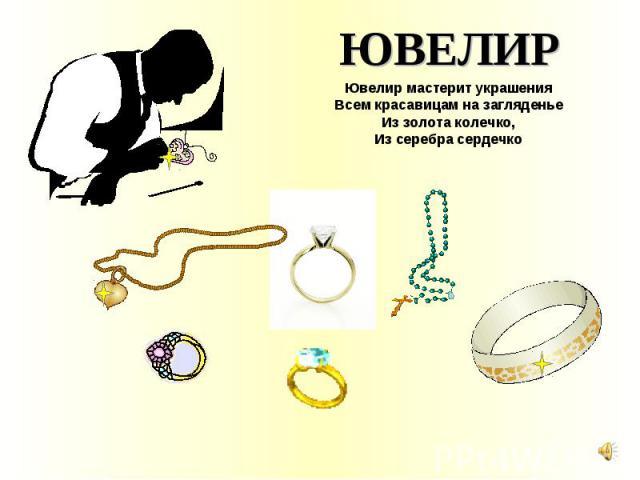 ЮВЕЛИР Ювелир мастерит украшения Всем красавицам на загляденье Из золота колечко, Из серебра сердечко